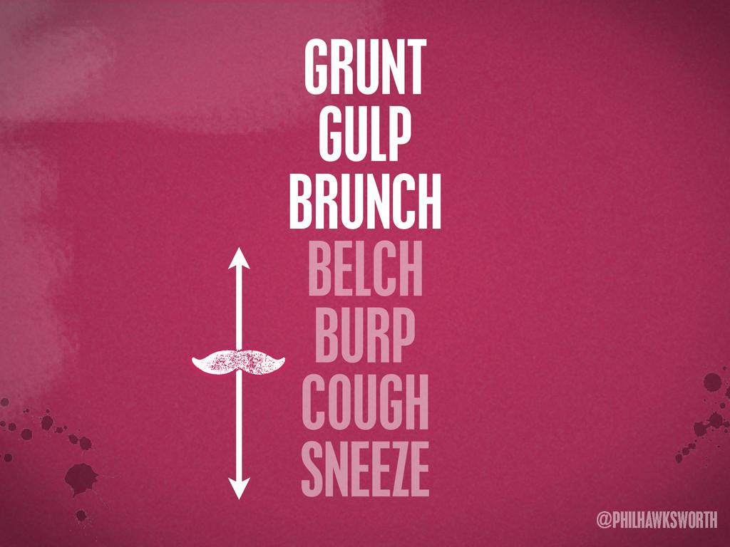 >< {}\ stu @PHILHAWKSWORTH GRUNT GULP BRUNCH BE...