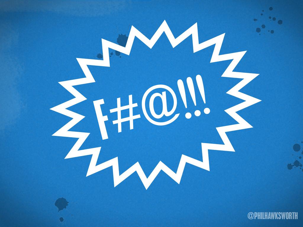 ><\ {} t @PHILHAWKSWORTH >< F#@!!!