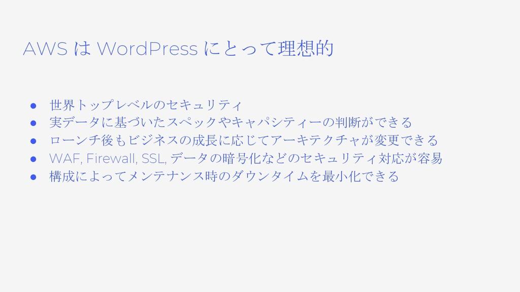 AWS は WordPress にとって理想的 ● 世界トップレベルのセキュリティ ● 実デー...