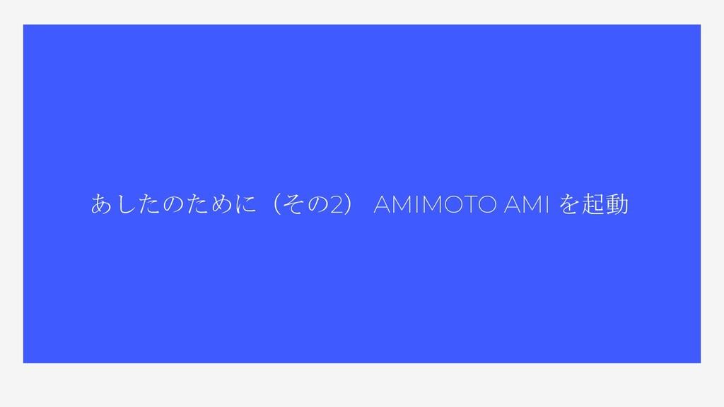 あしたのために(その2) AMIMOTO AMI を起動
