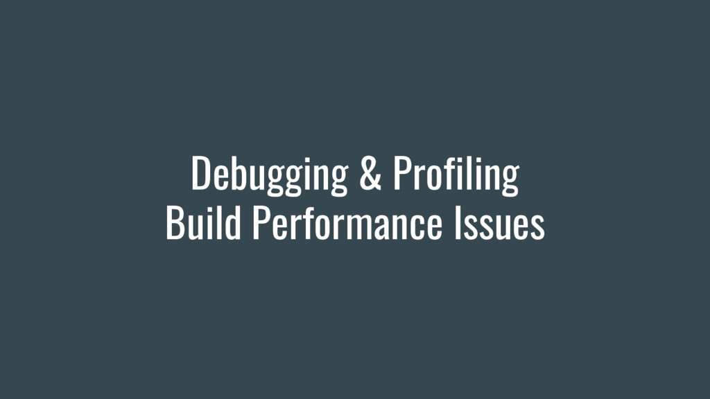 Debugging & Profiling Build Performance Issues