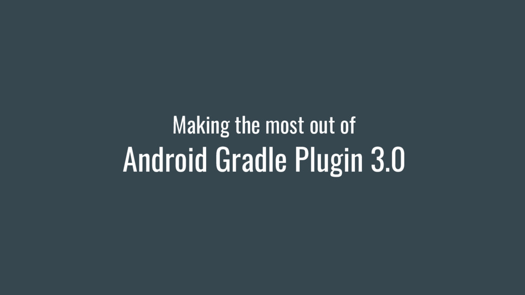 Making the most out of Android Gradle Plugin 3.0
