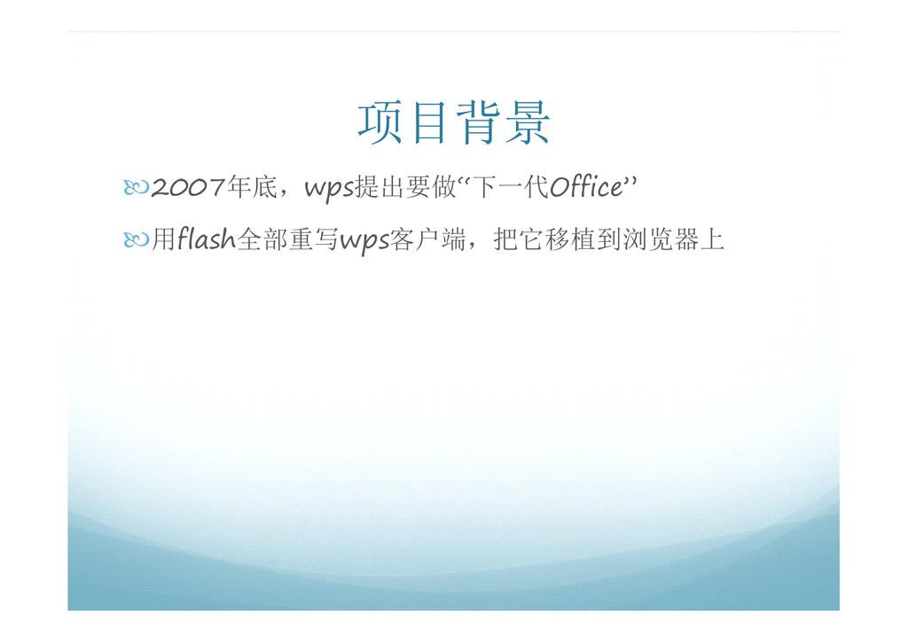 """项目背景 �2007年底,wps提出要做""""下一代Office"""" �用flash全部重写wps客..."""