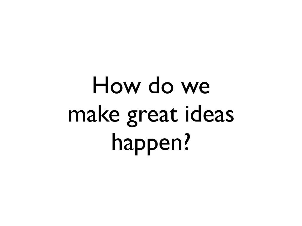 How do we make great ideas happen?