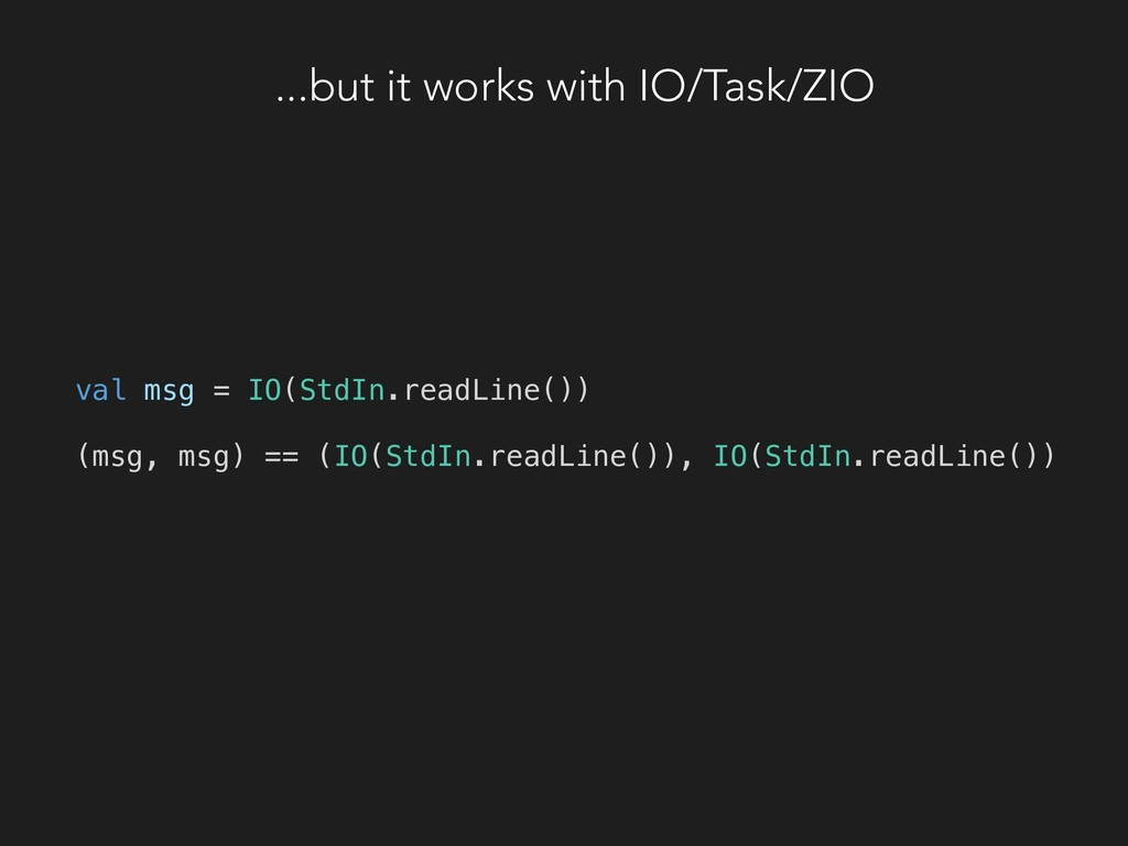 ...but it works with IO/Task/ZIO val msg = IO(S...