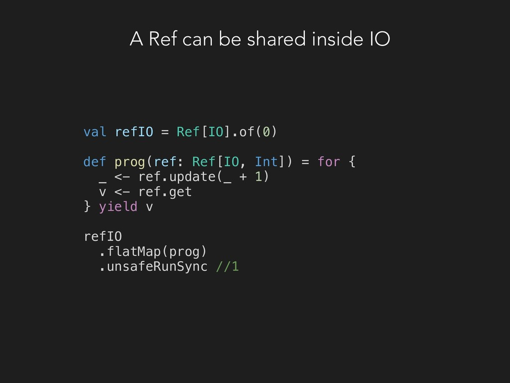 A Ref can be shared inside IO val refIO = Ref[I...
