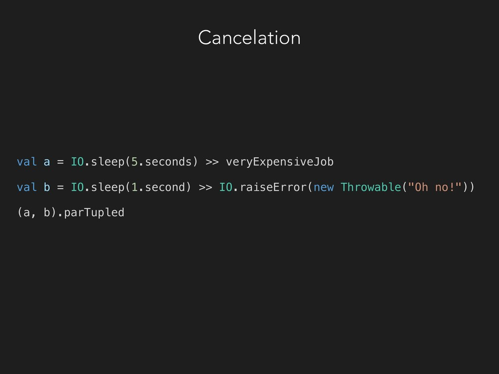 Cancelation val a = IO.sleep(5.seconds) >> very...