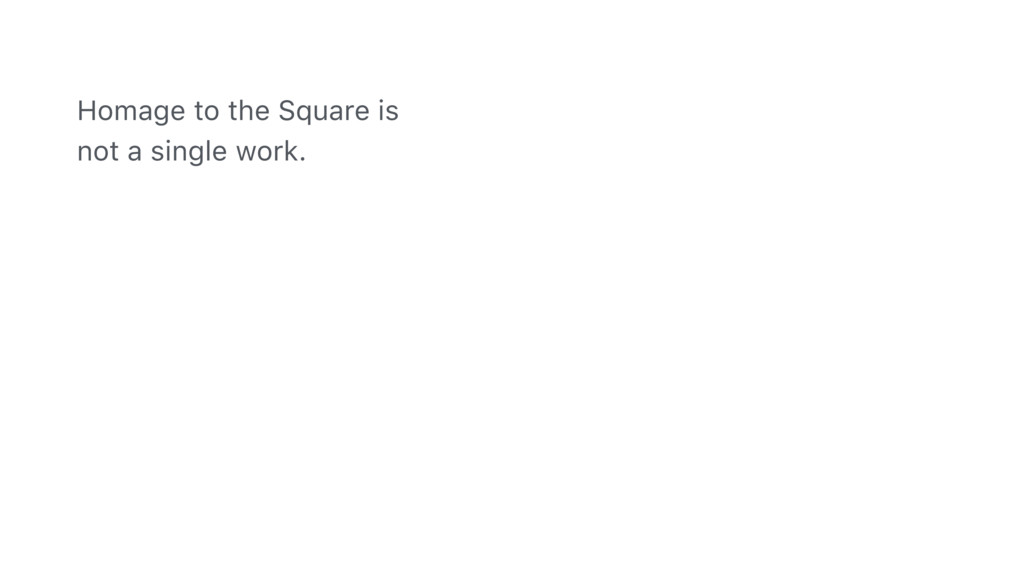 Homage to the Square is not a single work.