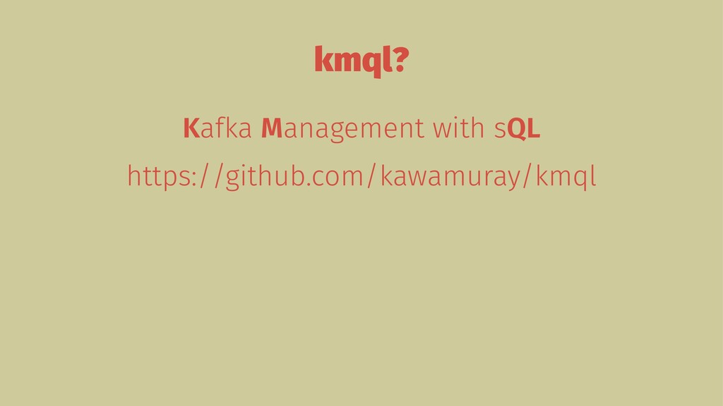 kmql? Kafka Management with sQL https://github....