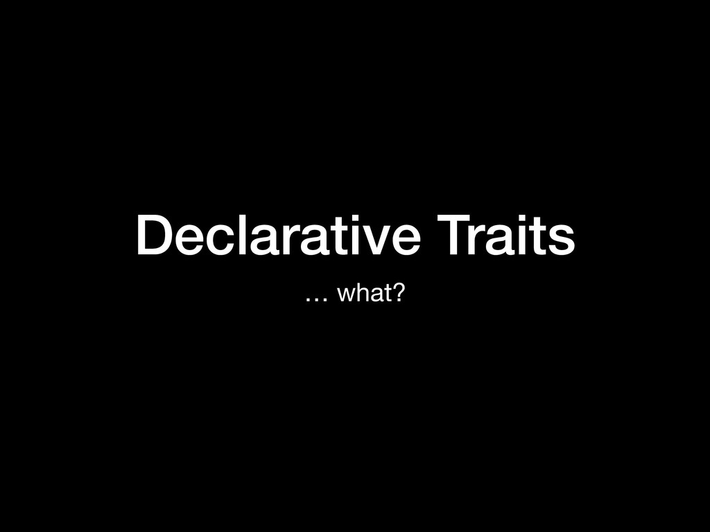 Declarative Traits … what?