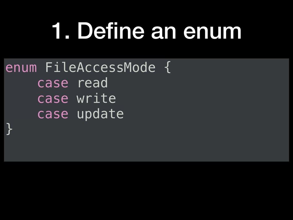 1. Define an enum enum FileAccessMode { case rea...