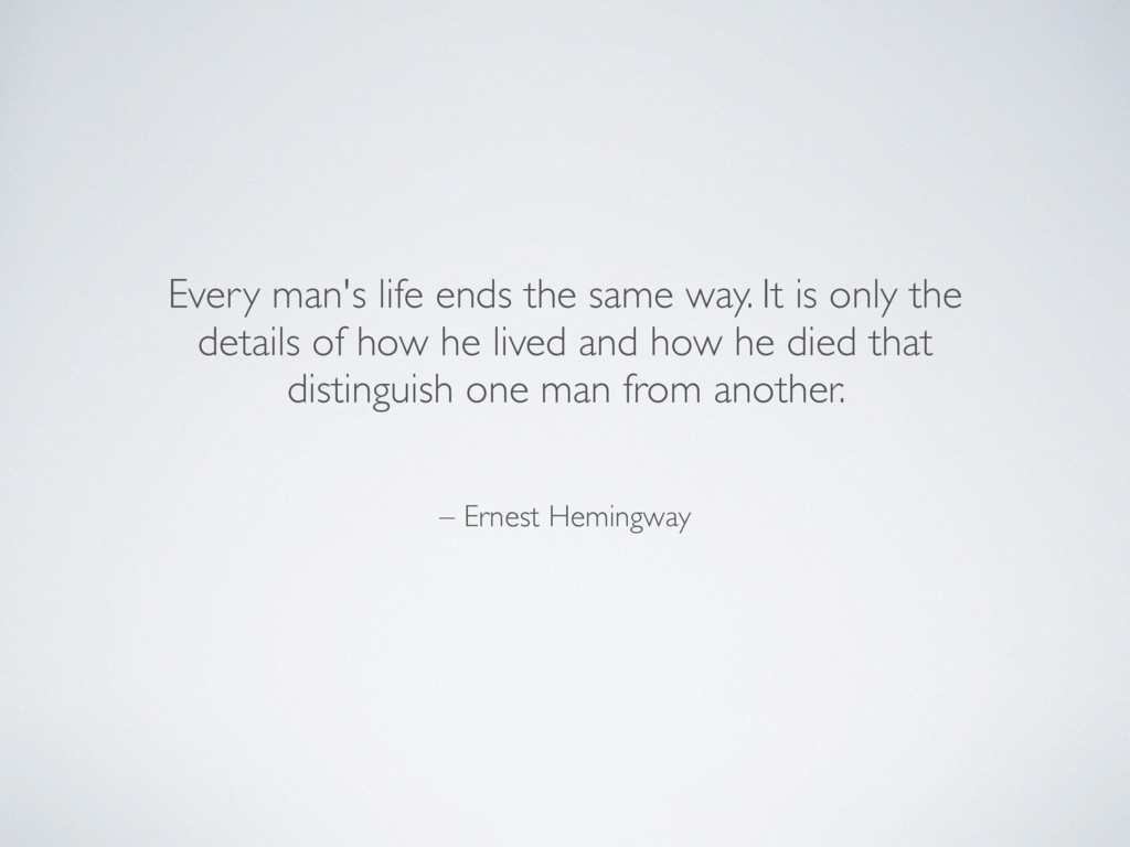 – Ernest Hemingway Every man's life ends the sa...
