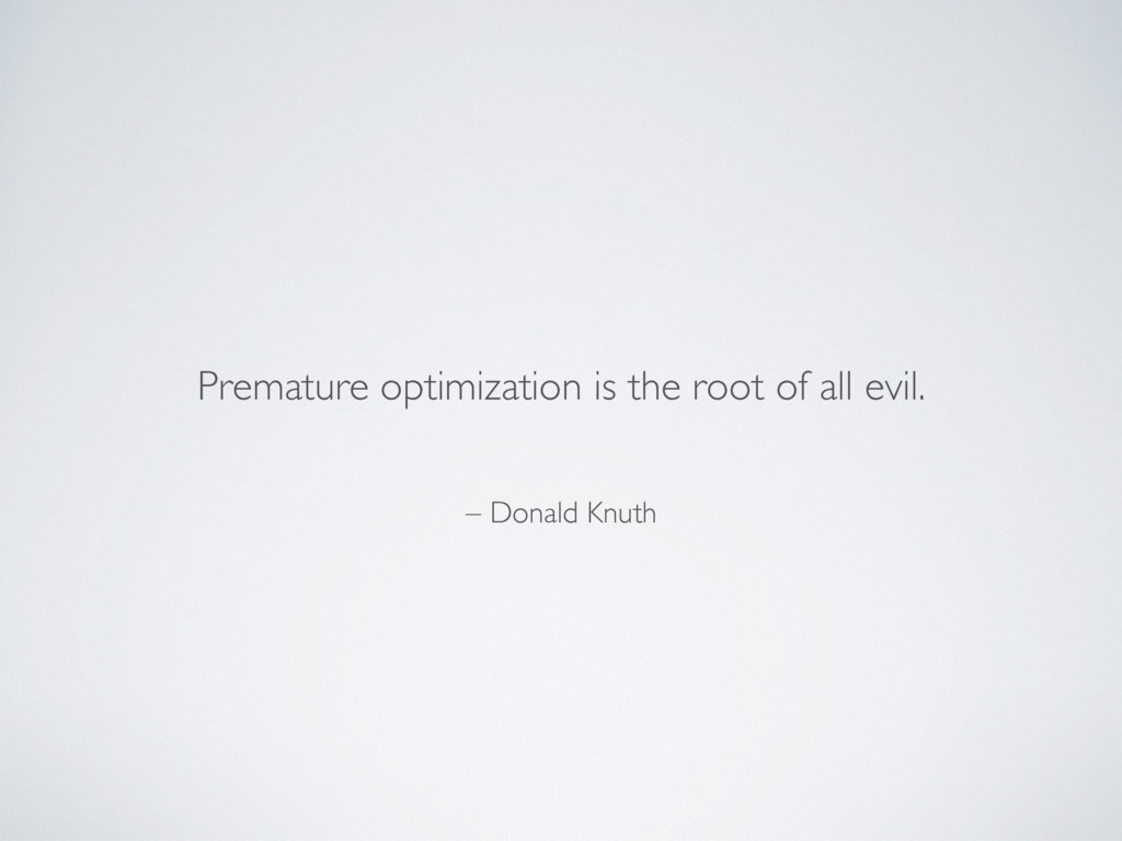 – Donald Knuth Premature optimization is the ro...