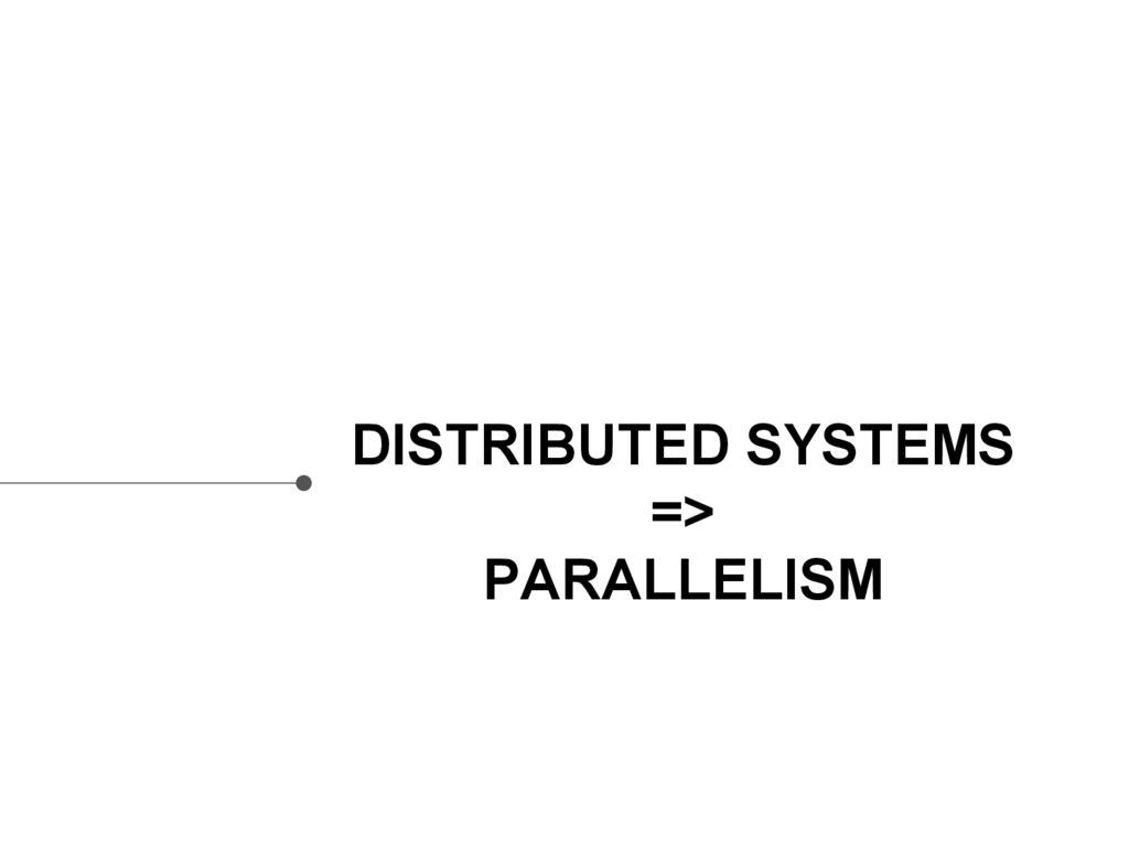 DISTRIBUTED SYSTEMS => PARALLELISM