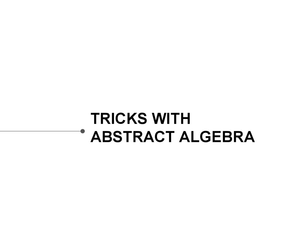 TRICKS WITH ABSTRACT ALGEBRA