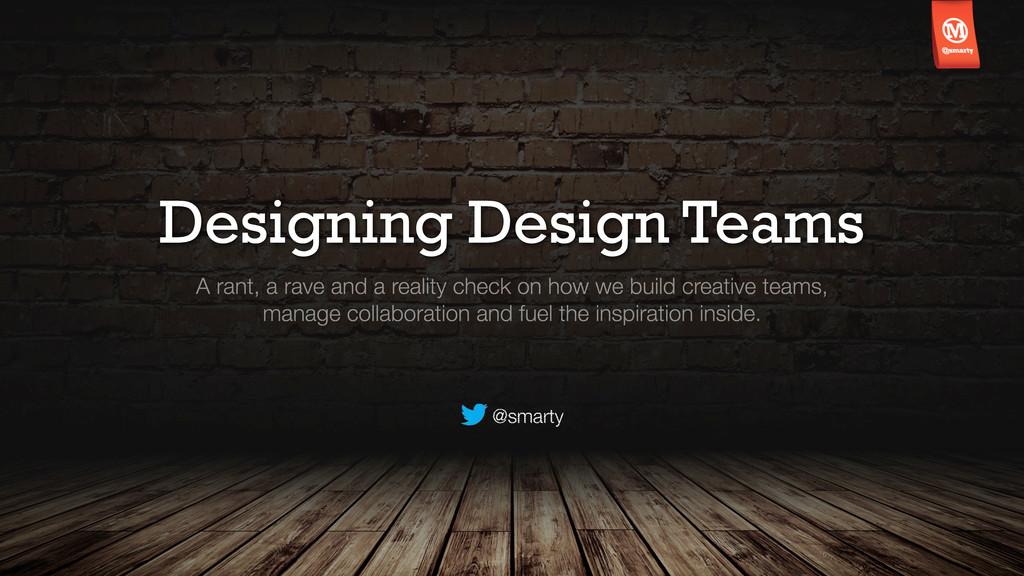 Designing Design Teams A rant, a rave and a rea...