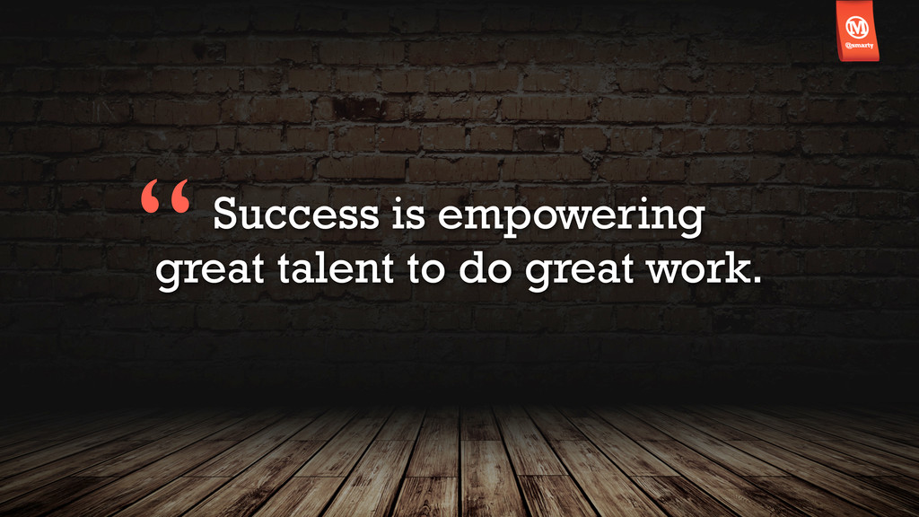 Success is empowering great talent to do great ...