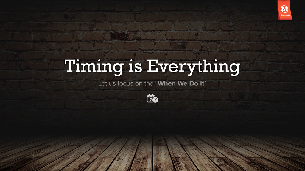 """Timing is Everything Let us focus on the """"When ..."""