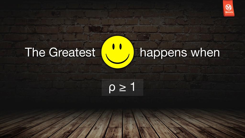 ρ ≥ 1 The Greatest happens when