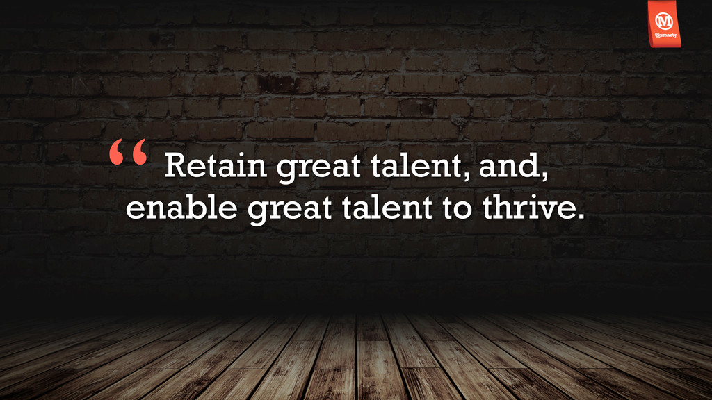 Retain great talent, and, enable great talent t...