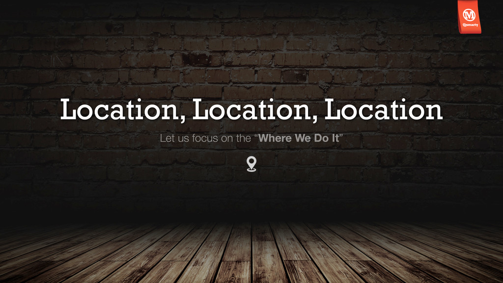 Location, Location, Location Let us focus on th...