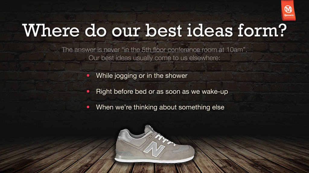Where do our best ideas form? The answer is nev...