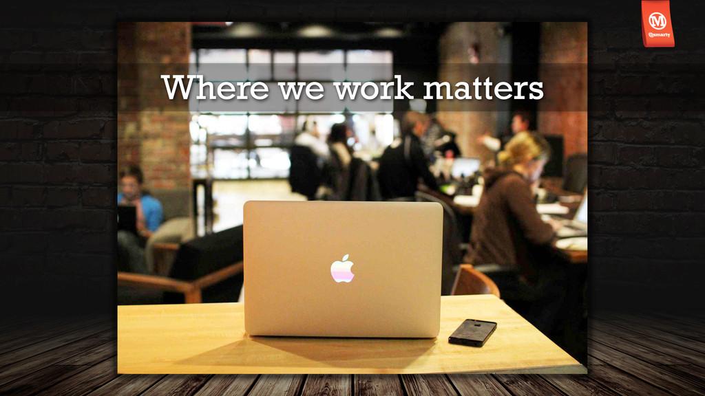 Where we work matters