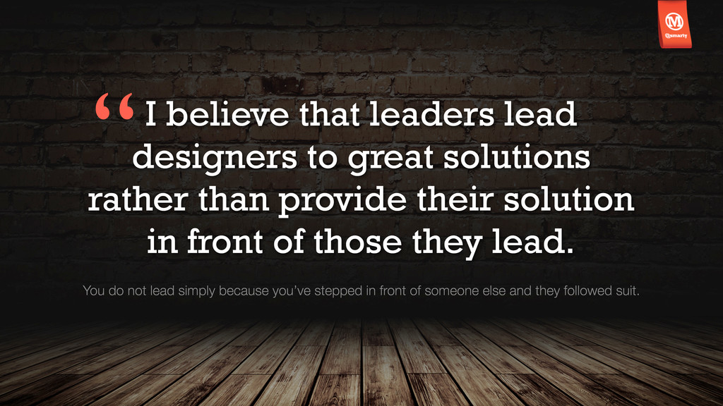 I believe that leaders lead designers to great ...