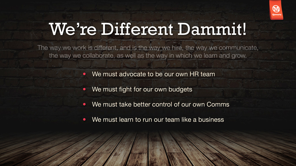 We're Different Dammit! The way we work is diff...