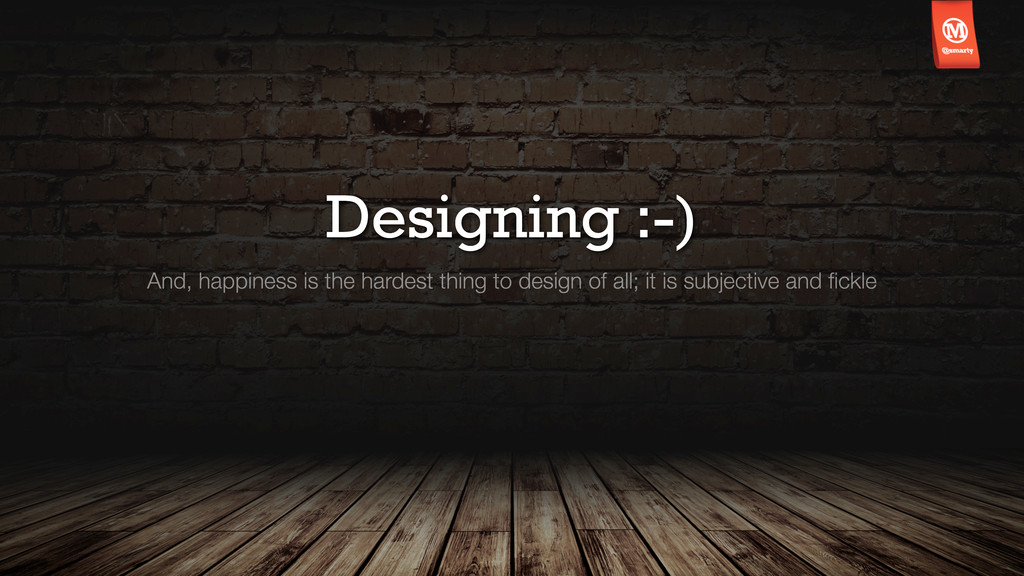 Designing :-) And, happiness is the hardest thi...