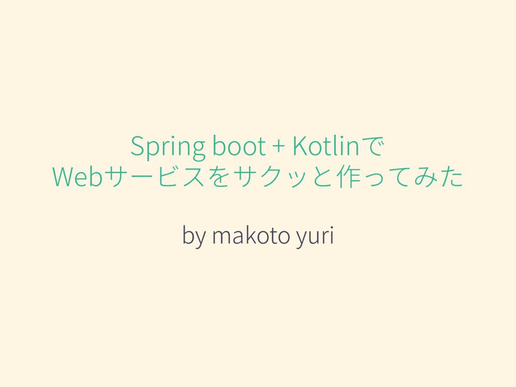 Spring boot + Kotlinで Webサービスをサクッと作ってみた by mako...