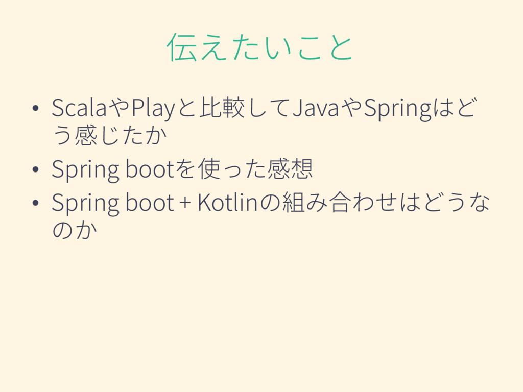伝えたいこと • ScalaやPlayと比較してJavaやSpringはど う感じたか • S...