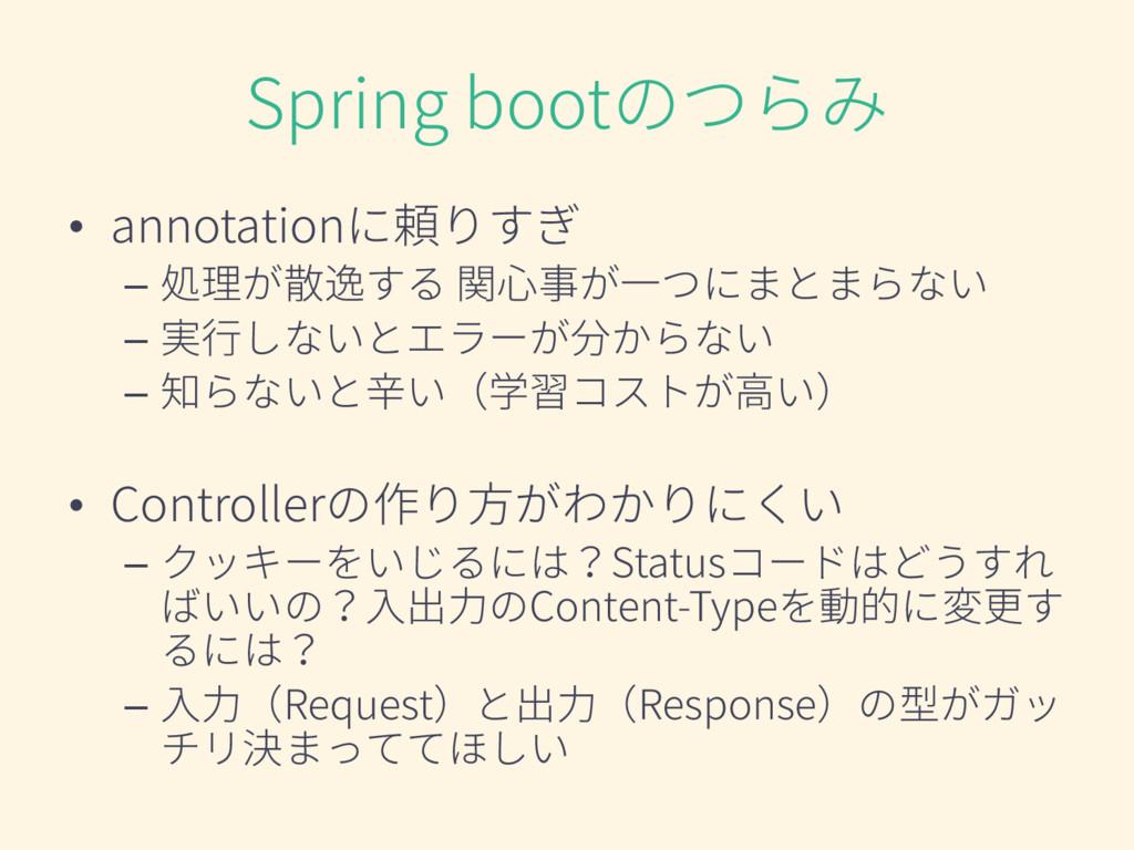 Spring bootのつらみ • annotationに頼りすぎ – 処理が散逸する 関心事...