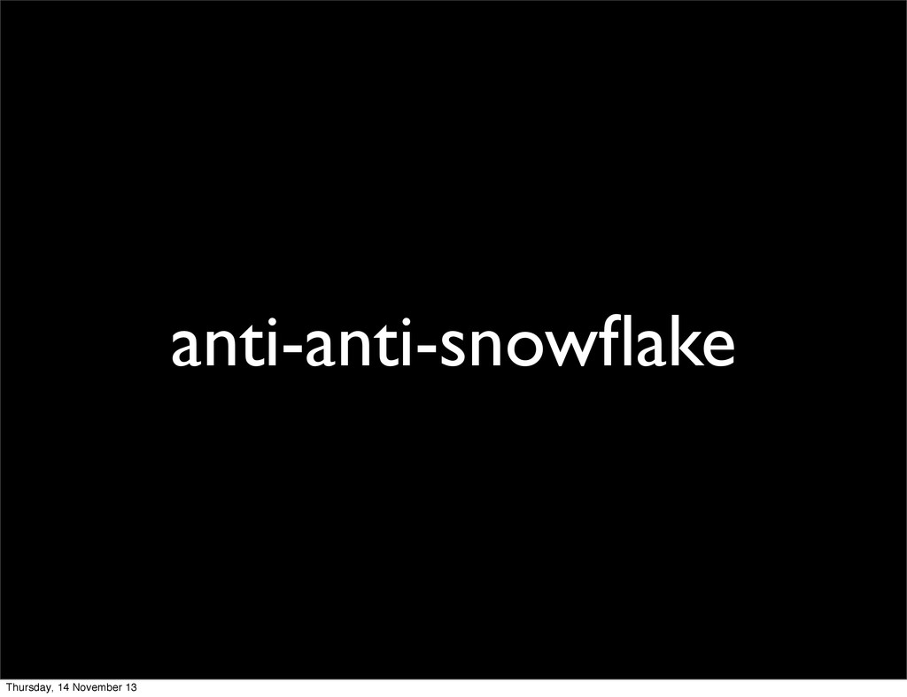 anti-anti-snowflake Thursday, 14 November 13