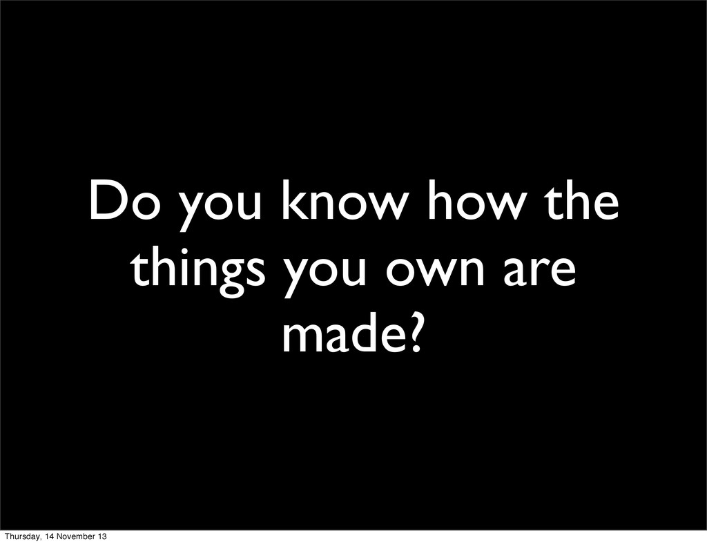 Do you know how the things you own are made? Th...