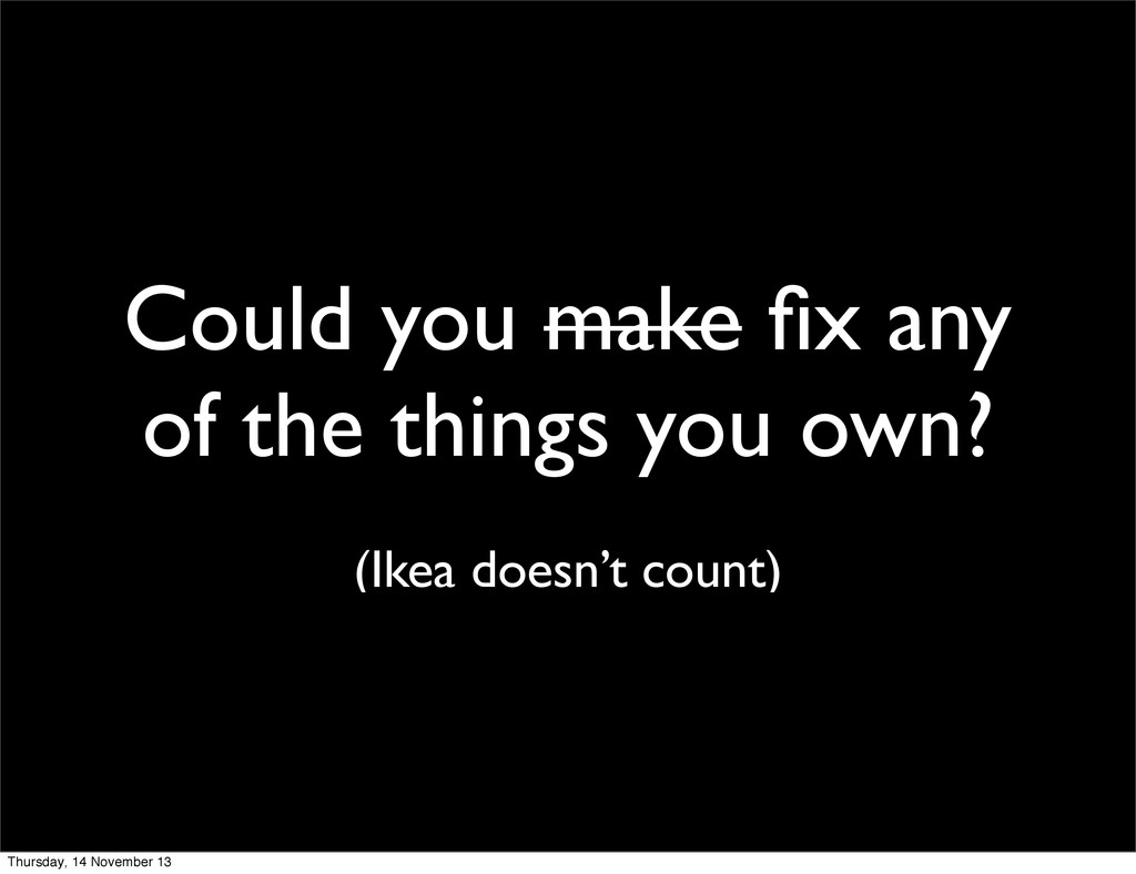 Could you make fix any of the things you own? (I...