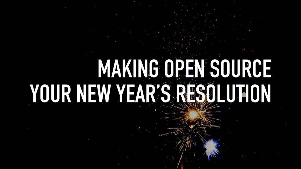 MAKING OPEN SOURCE YOUR NEW YEAR'S RESOLUTION