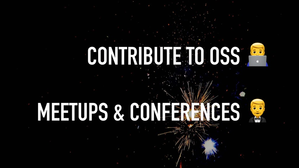 CONTRIBUTE TO OSS ! MEETUPS & CONFERENCES