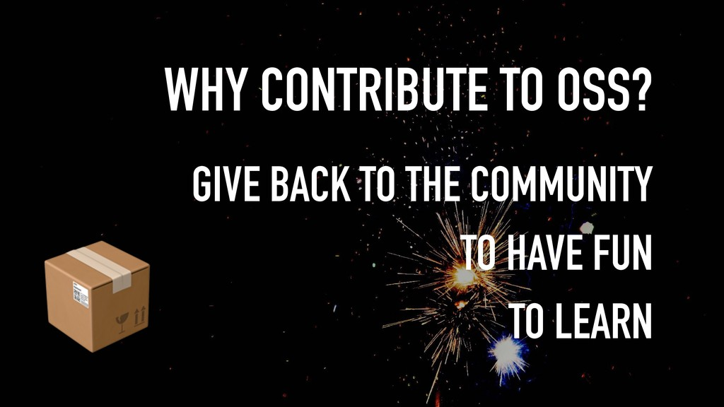 WHY CONTRIBUTE TO OSS?  GIVE BACK TO THE COMMUN...