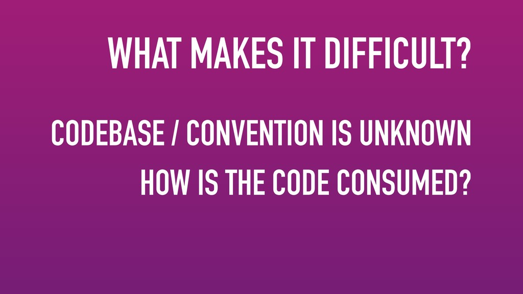 WHAT MAKES IT DIFFICULT? CODEBASE / CONVENTION ...