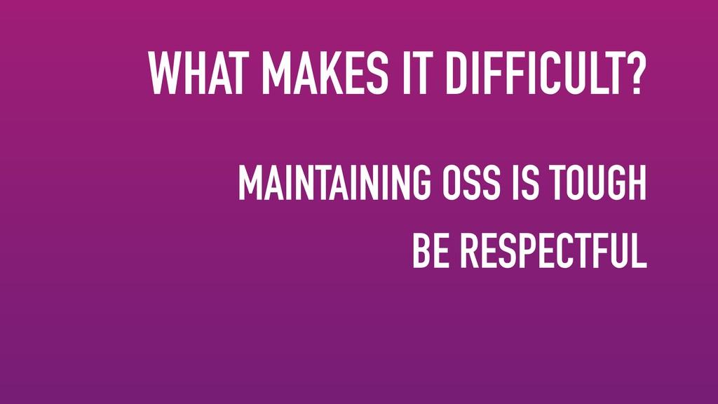 MAINTAINING OSS IS TOUGH BE RESPECTFUL WHAT MAK...