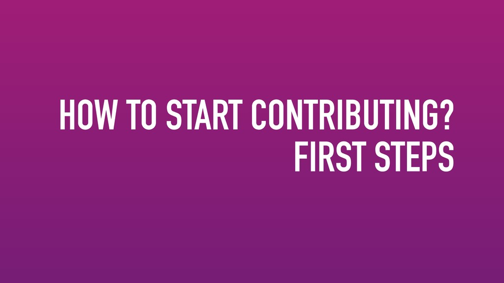 HOW TO START CONTRIBUTING? FIRST STEPS