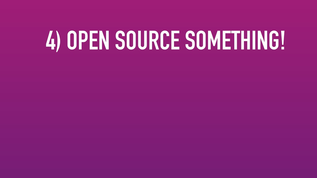 4) OPEN SOURCE SOMETHING!