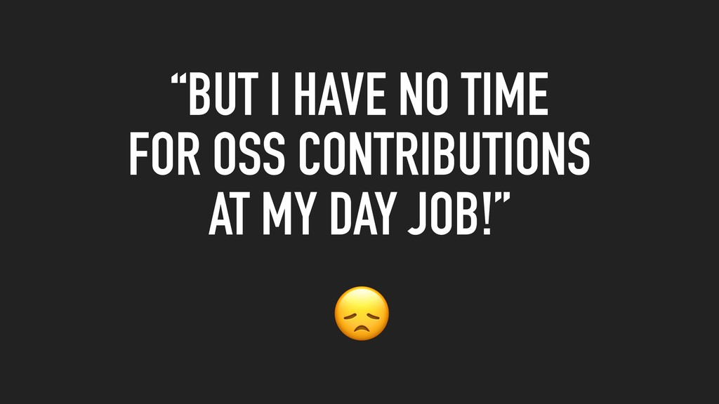 """""""BUT I HAVE NO TIME FOR OSS CONTRIBUTIONS AT MY..."""