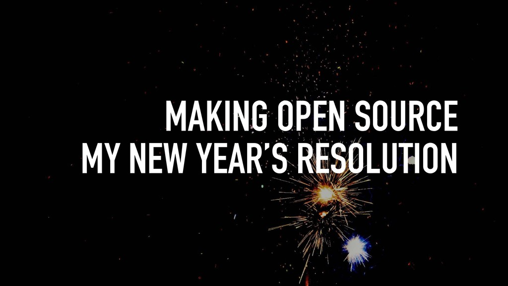 MAKING OPEN SOURCE MY NEW YEAR'S RESOLUTION