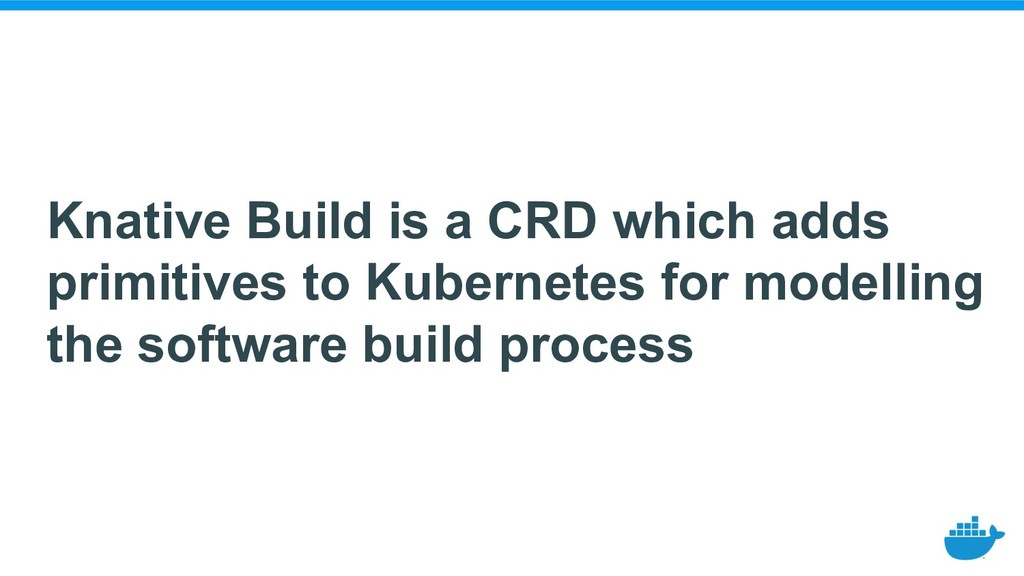 Knative Build is a CRD which adds primitives to...