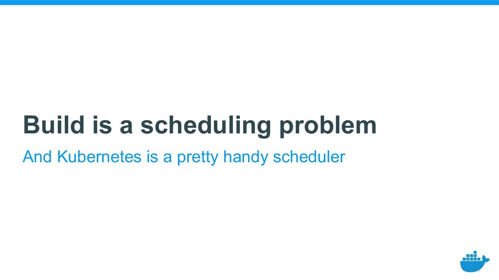 Build is a scheduling problem And Kubernetes is...