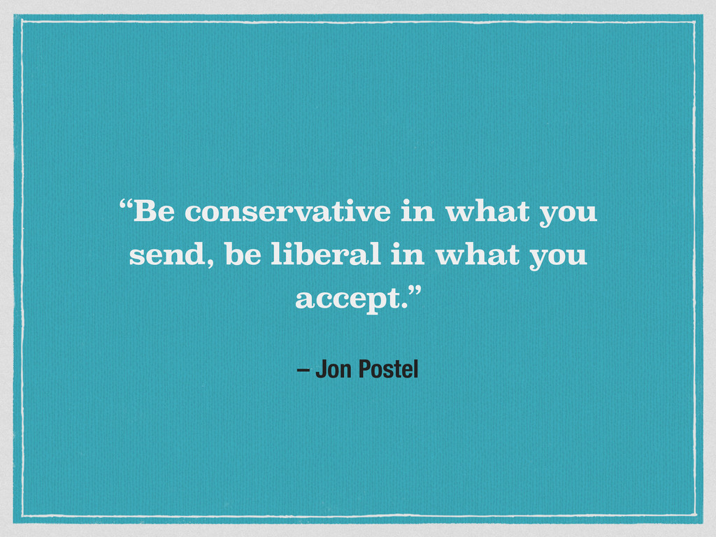 "– Jon Postel ""Be conservative in what you send,..."