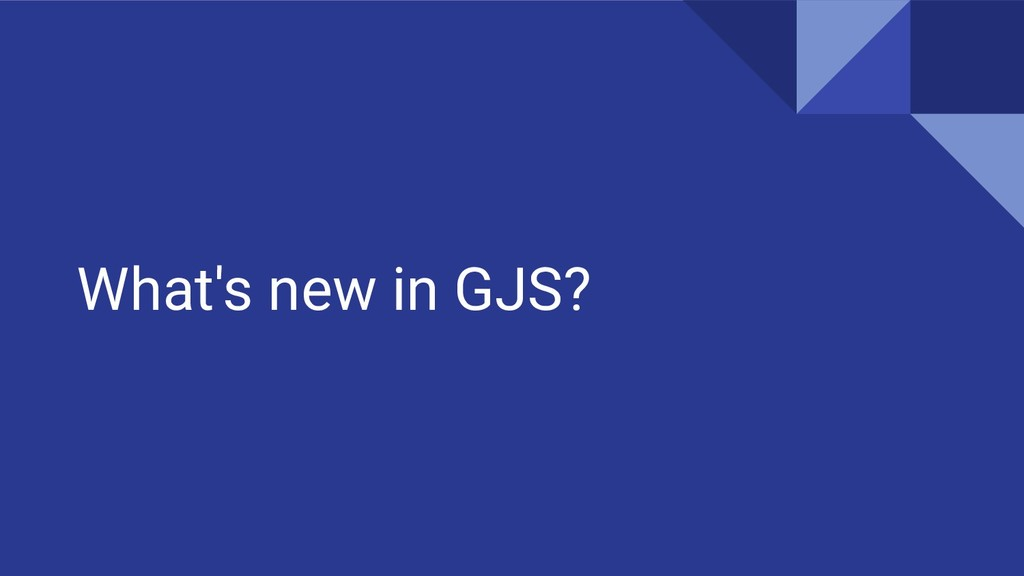 What's new in GJS?