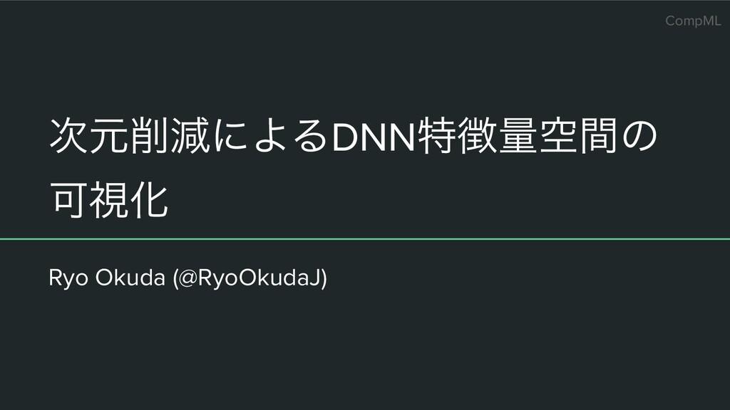 CompML ݩݮʹΑΔDNNಛྔۭؒͷ ՄࢹԽ Ryo Okuda (@RyoOkud...